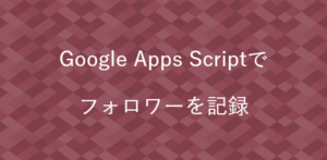 Google Apps Scriptで フォロワーを記録