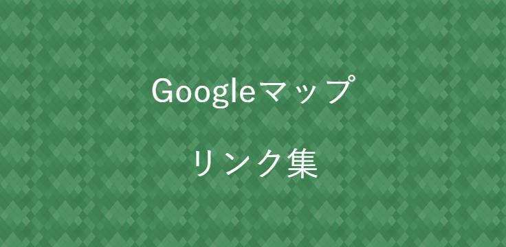 Googleマップ リンク集